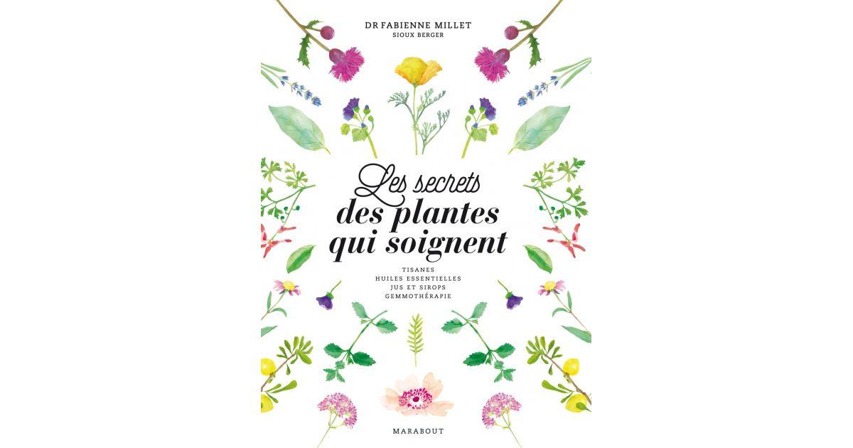 Les secrets des plantes qui soignent - Dr Fabienne Millet et Sioux Berger - Marabout