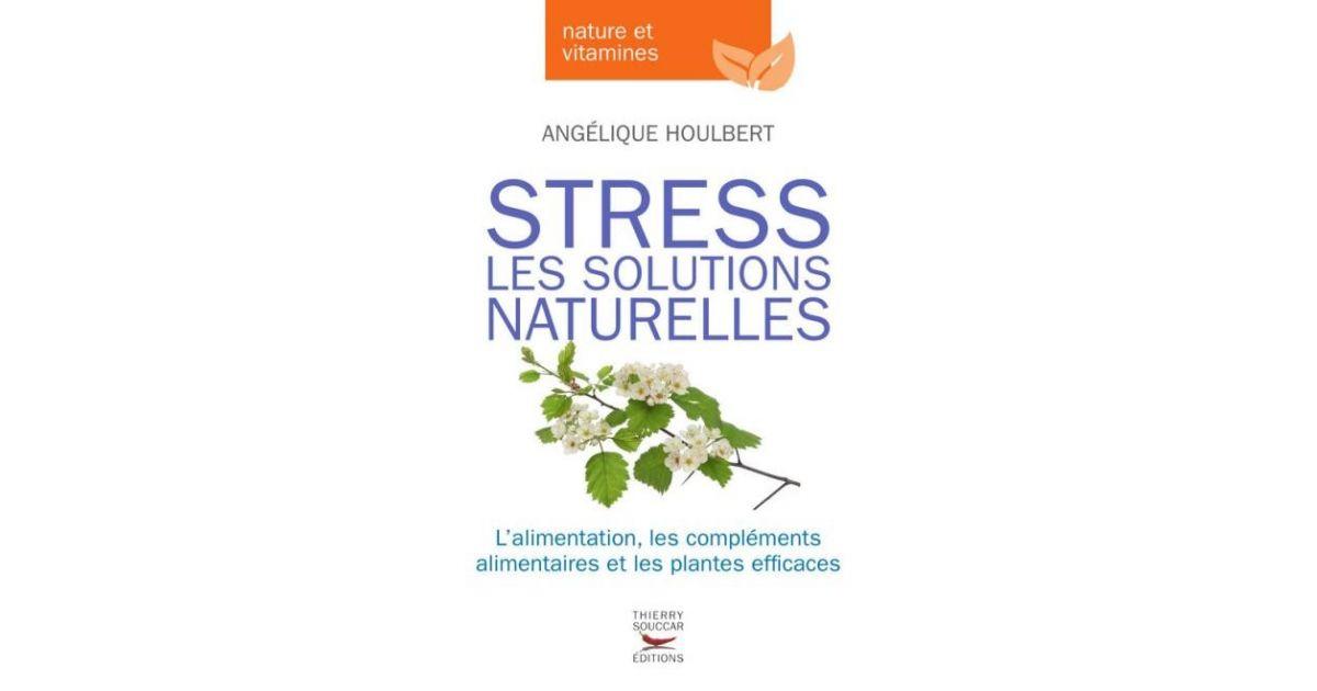 Stress - Les Solutions Naturelles - Angélique Houlbert - Thierry Souccar Editions