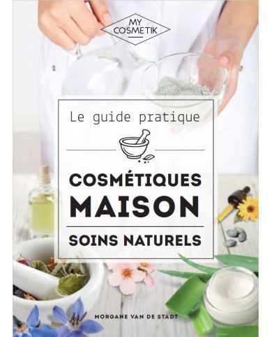 Le Guide Pratique des Cosmétiques Maison : Soins Naturels - Morgane Van de Stadt - MyCosmetik